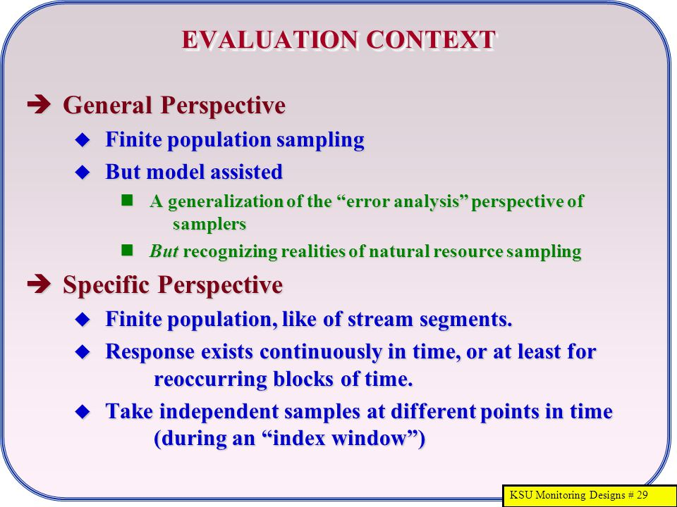 "KSU Monitoring Designs # 29 EVALUATION CONTEXT  General Perspective  Finite population sampling  But model assisted A generalization of the ""error"