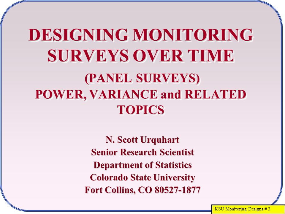 KSU Monitoring Designs # 3 DESIGNING MONITORING SURVEYS OVER TIME (PANEL SURVEYS) POWER, VARIANCE and RELATED TOPICS N. Scott Urquhart Senior Research