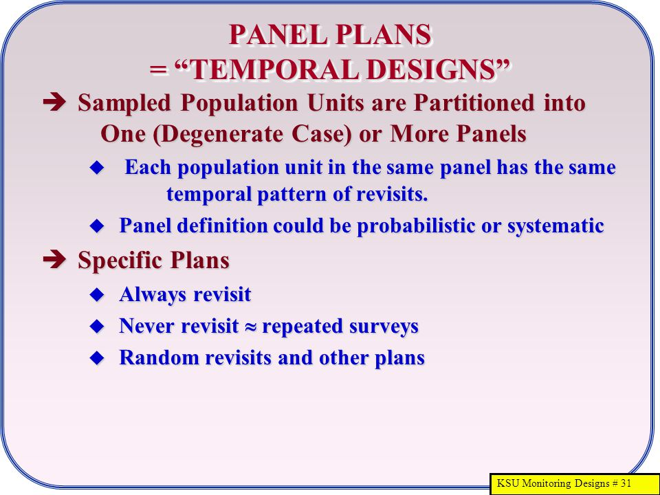 "KSU Monitoring Designs # 31 PANEL PLANS = ""TEMPORAL DESIGNS""  Sampled Population Units are Partitioned into One (Degenerate Case) or More Panels  Ea"