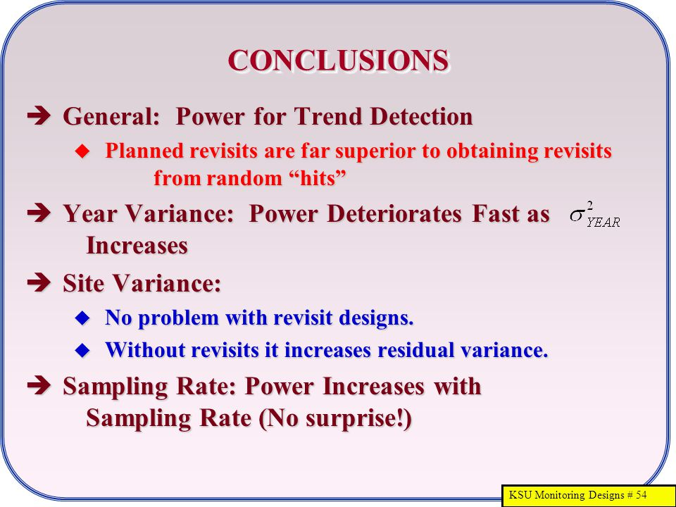 KSU Monitoring Designs # 54 CONCLUSIONSCONCLUSIONS  General: Power for Trend Detection  Planned revisits are far superior to obtaining revisits from random hits  Year Variance: Power Deteriorates Fast as Increases  Site Variance:  No problem with revisit designs.