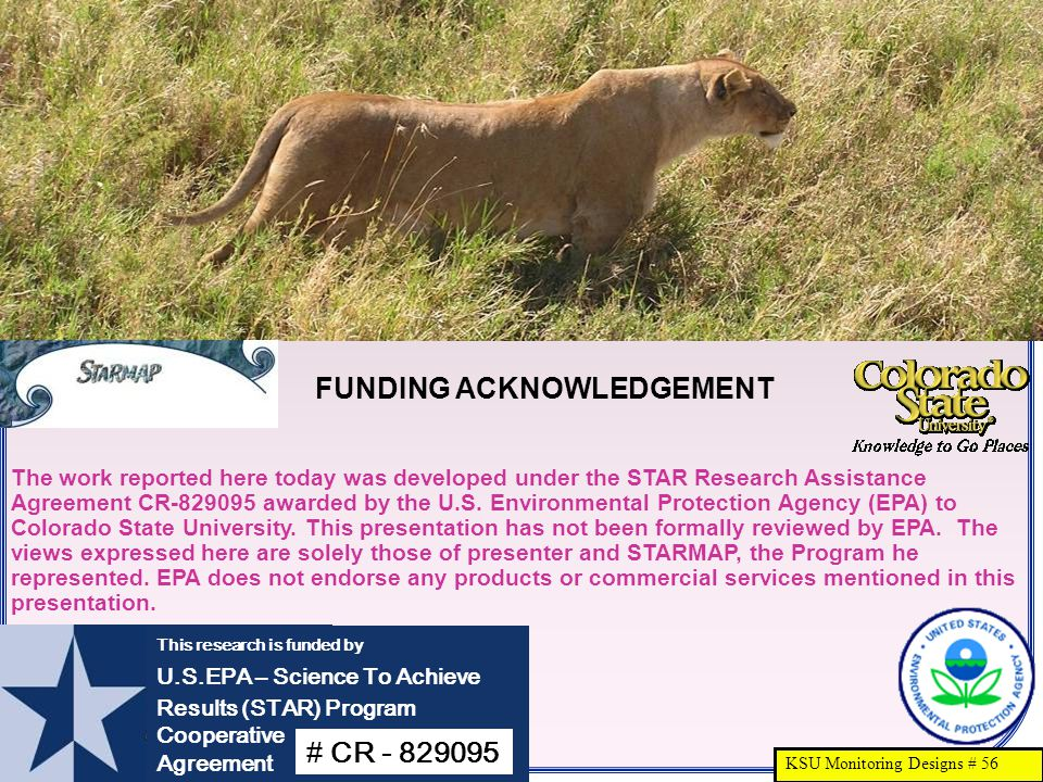 KSU Monitoring Designs # 56 This research is funded by U.S.EPA – Science To Achieve Results (STAR) Program Cooperative Agreement # CR - 829095 The work reported here today was developed under the STAR Research Assistance Agreement CR-829095 awarded by the U.S.