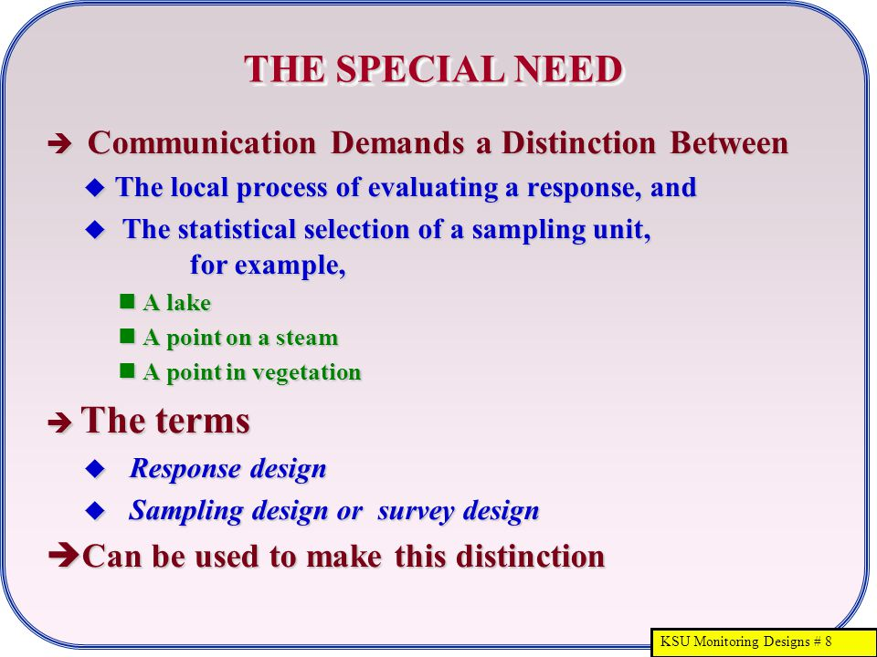 KSU Monitoring Designs # 8 THE SPECIAL NEED  Communication Demands a Distinction Between  The local process of evaluating a response, and  The statistical selection of a sampling unit, for example, A lake A lake A point on a steam A point on a steam A point in vegetation A point in vegetation  The terms  Response design  Sampling design or survey design  Can be used to make this distinction
