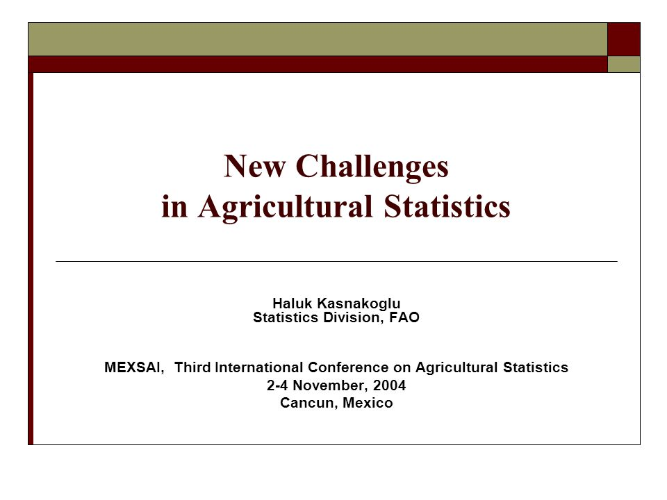 New Challenges in Agricultural Statistics Haluk Kasnakoglu Statistics Division, FAO MEXSAI, Third International Conference on Agricultural Statistics 2-4 November, 2004 Cancun, Mexico