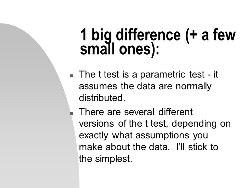 1 big difference (+ a few small ones): n The t test is a parametric test - it assumes the data are normally distributed.