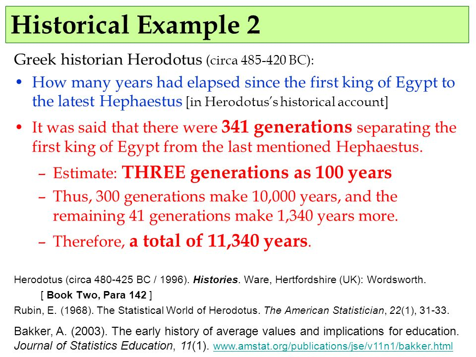 Historical Example 2 Greek historian Herodotus (circa 485-420 BC): How many years had elapsed since the first king of Egypt to the latest Hephaestus [in Herodotus's historical account] It was said that there were 341 generations separating the first king of Egypt from the last mentioned Hephaestus.