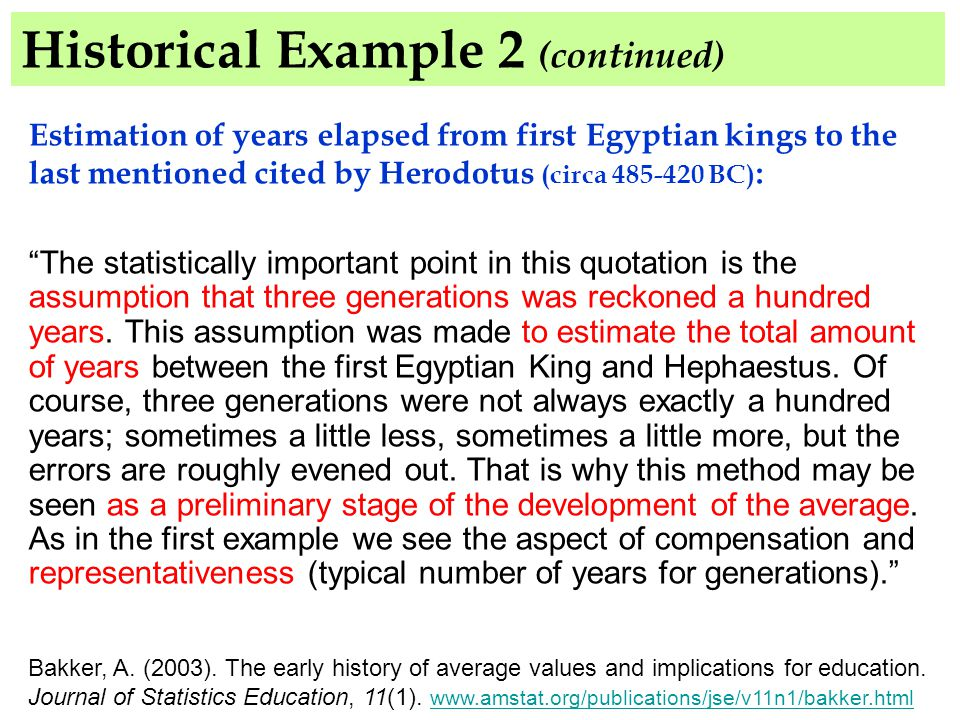Historical Example 2 (continued) Estimation of years elapsed from first Egyptian kings to the last mentioned cited by Herodotus (circa 485-420 BC) : The statistically important point in this quotation is the assumption that three generations was reckoned a hundred years.