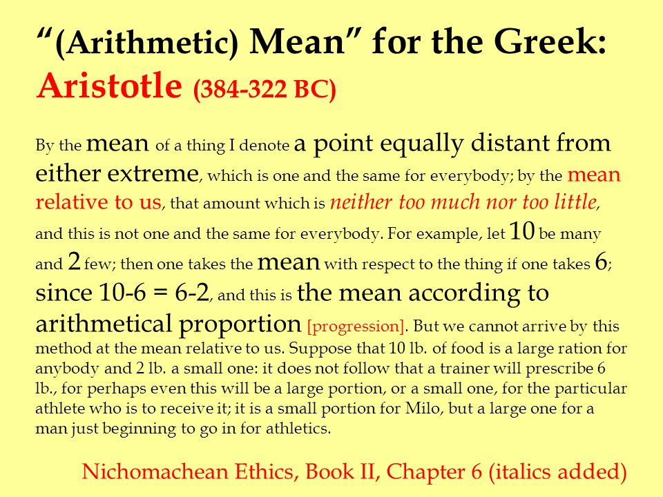 (Arithmetic) Mean for the Greek: Aristotle (384-322 BC) By the mean of a thing I denote a point equally distant from either extreme, which is one and the same for everybody; by the mean relative to us, that amount which is neither too much nor too little, and this is not one and the same for everybody.