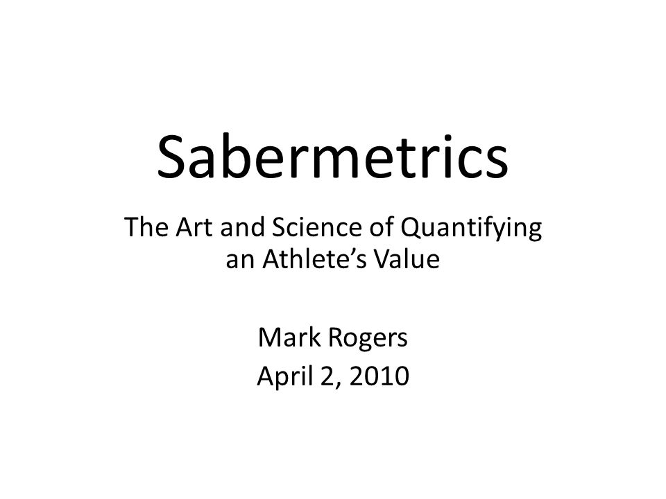 Sabermetrics The Art and Science of Quantifying an Athlete's Value Mark Rogers April 2, 2010