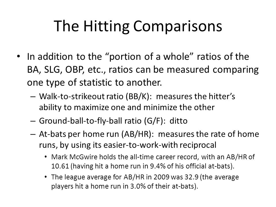 "The Hitting Comparisons In addition to the ""portion of a whole"" ratios of the BA, SLG, OBP, etc., ratios can be measured comparing one type of statist"