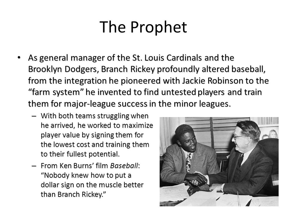 The Prophet As general manager of the St. Louis Cardinals and the Brooklyn Dodgers, Branch Rickey profoundly altered baseball, from the integration he
