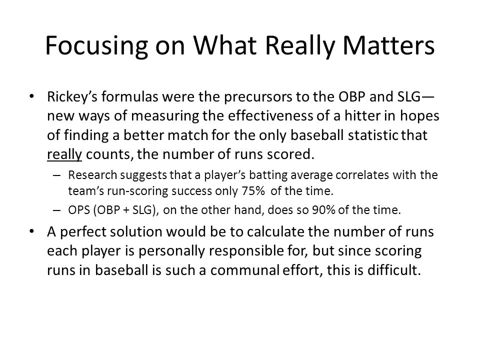 Focusing on What Really Matters Rickey's formulas were the precursors to the OBP and SLG— new ways of measuring the effectiveness of a hitter in hopes of finding a better match for the only baseball statistic that really counts, the number of runs scored.