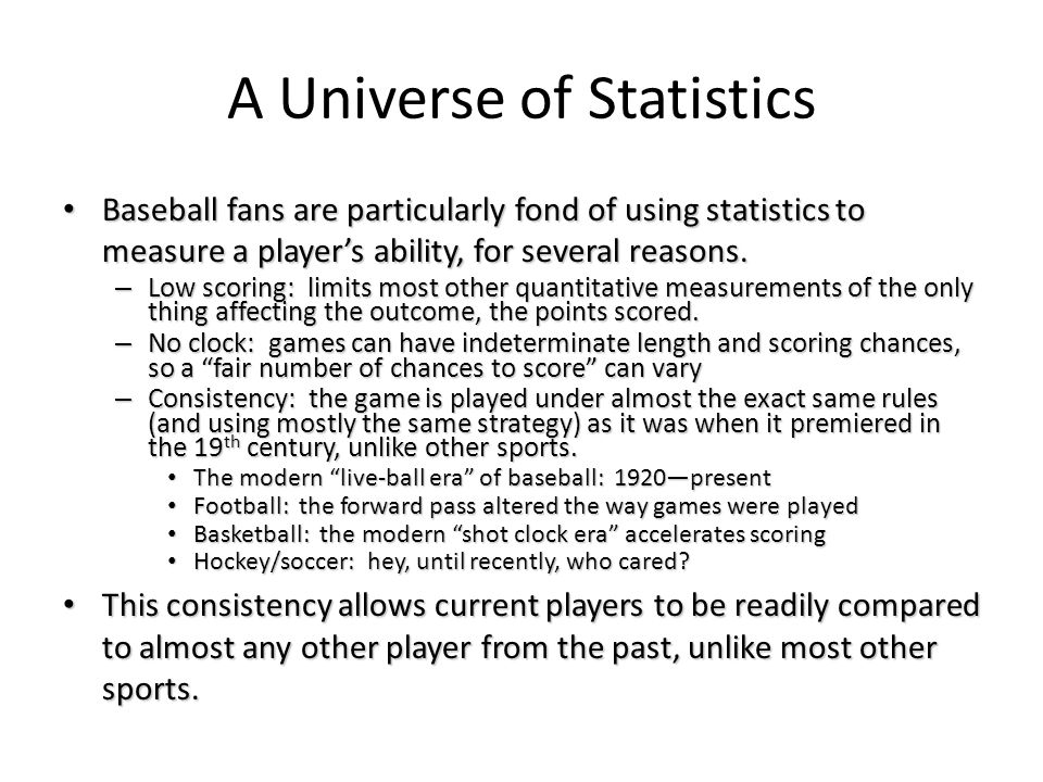 A Universe of Statistics Baseball fans are particularly fond of using statistics to measure a player's ability, for several reasons. Baseball fans are
