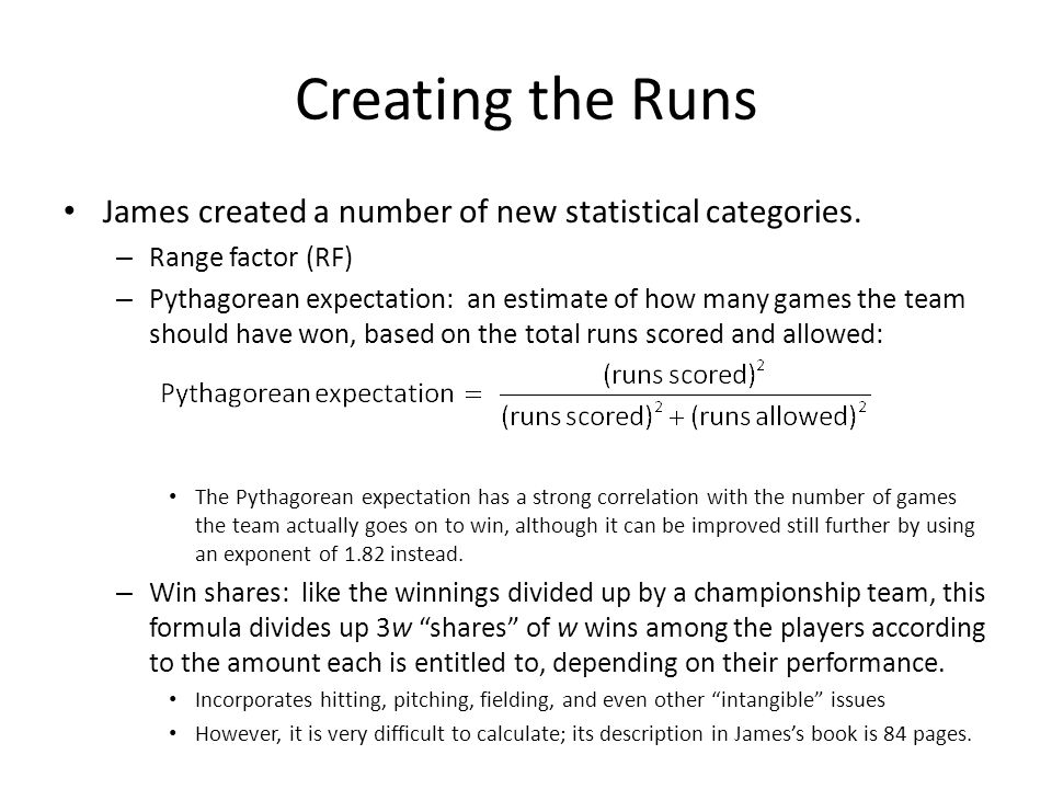 Creating the Runs James created a number of new statistical categories. – Range factor (RF) – Pythagorean expectation: an estimate of how many games t