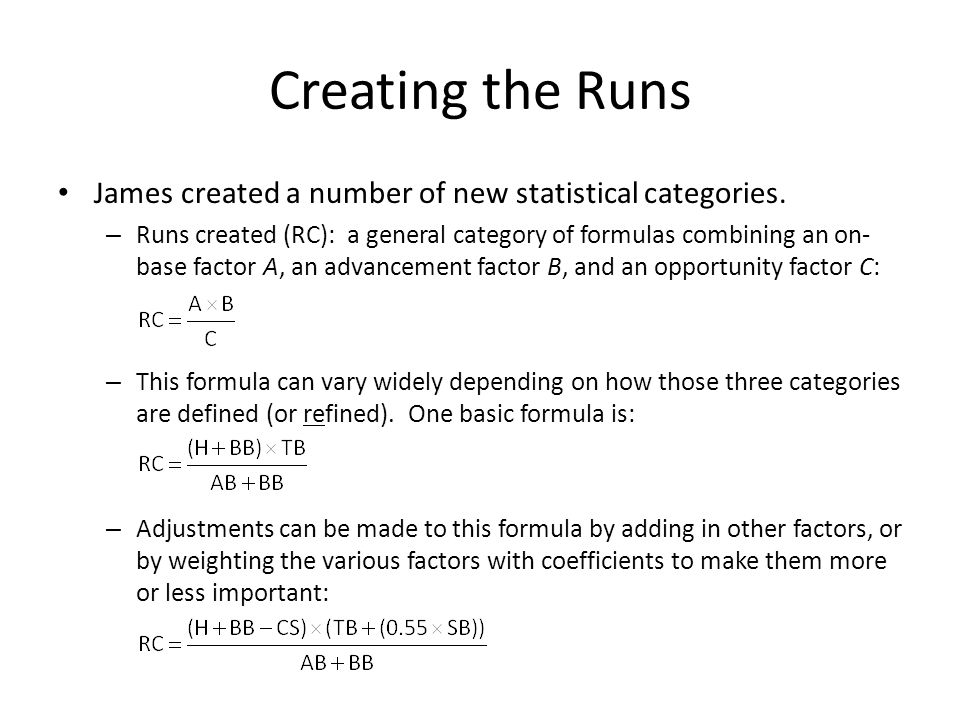 Creating the Runs James created a number of new statistical categories. – Runs created (RC): a general category of formulas combining an on- base fact