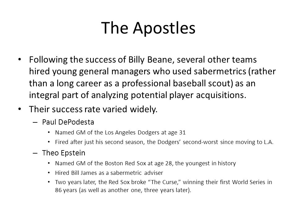 The Apostles Following the success of Billy Beane, several other teams hired young general managers who used sabermetrics (rather than a long career a