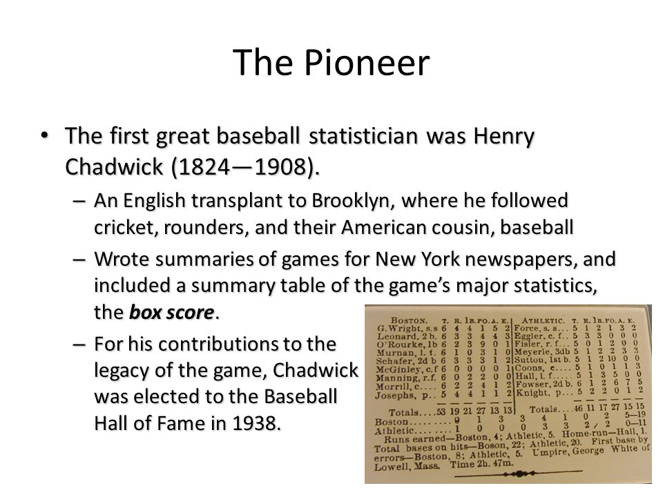 The Pioneer The first great baseball statistician was Henry Chadwick (1824—1908).