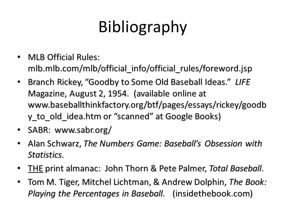 Bibliography MLB Official Rules: mlb.mlb.com/mlb/official_info/official_rules/foreword.jsp MLB Official Rules: mlb.mlb.com/mlb/official_info/official_rules/foreword.jsp Branch Rickey, Goodby to Some Old Baseball Ideas. LIFE Magazine, August 2, 1954.