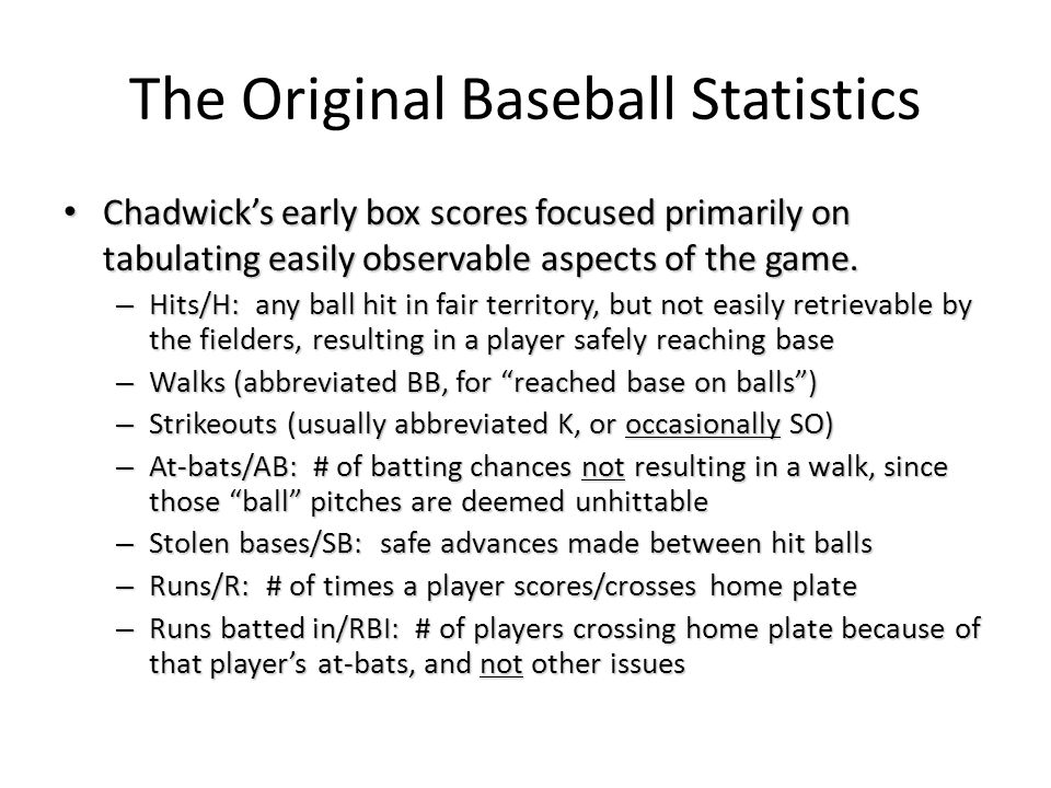 The Original Baseball Statistics Chadwick's early box scores focused primarily on tabulating easily observable aspects of the game. Chadwick's early b