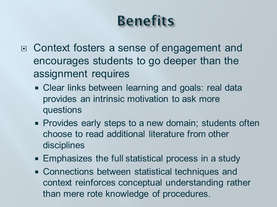  Context fosters a sense of engagement and encourages students to go deeper than the assignment requires  Clear links between learning and goals: real data provides an intrinsic motivation to ask more questions  Provides early steps to a new domain; students often choose to read additional literature from other disciplines  Emphasizes the full statistical process in a study  Connections between statistical techniques and context reinforces conceptual understanding rather than mere rote knowledge of procedures.