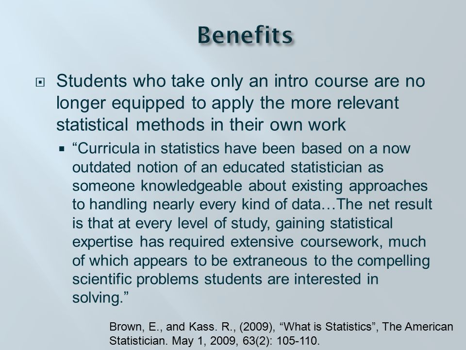  Students who take only an intro course are no longer equipped to apply the more relevant statistical methods in their own work  Curricula in statistics have been based on a now outdated notion of an educated statistician as someone knowledgeable about existing approaches to handling nearly every kind of data…The net result is that at every level of study, gaining statistical expertise has required extensive coursework, much of which appears to be extraneous to the compelling scientific problems students are interested in solving. Brown, E., and Kass.