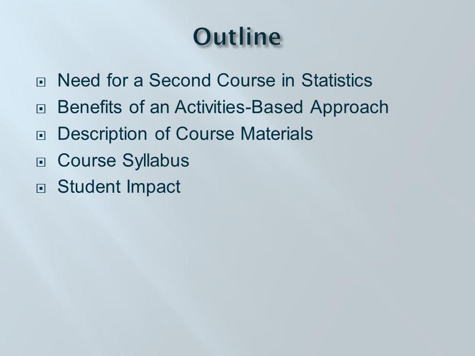  Need for a Second Course in Statistics  Benefits of an Activities-Based Approach  Description of Course Materials  Course Syllabus  Student Impact