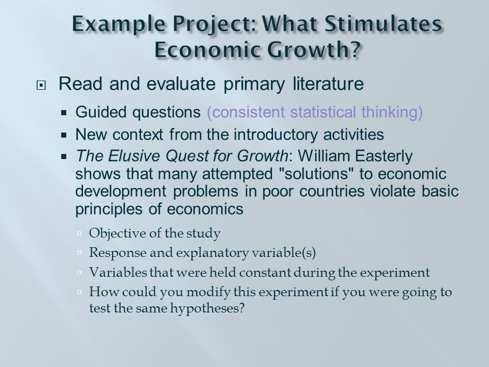  Read and evaluate primary literature  Guided questions (consistent statistical thinking)  New context from the introductory activities  The Elusive Quest for Growth: William Easterly shows that many attempted solutions to economic development problems in poor countries violate basic principles of economics  Objective of the study  Response and explanatory variable(s)  Variables that were held constant during the experiment  How could you modify this experiment if you were going to test the same hypotheses