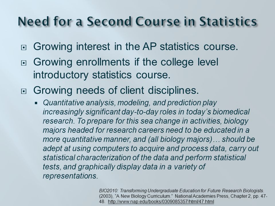 1- 4: C1: Randomization and Permutation Tests (Schistosomiasis) C2: Making Connections: The 2-sample t-test, Regression and ANOVA (What Impacts Memory) Project: Three Page Memo to University President (Gender Discrimination in Faculty Salaries) 5 -7: C3: Multiple Regression (Estimating Car Prices) Project: Research Paper (Economic Growth in 3rd World Countries} 8-10: C6: Categorical (Space Shuttle Challenger ) C7: Logistic Regression (Detecting Cancer through Fine Needle Aspiration) Project: Poster Presentation (Infant Handling among Yellow Baboons or Communication Patterns in Electric Fish) 11-12: C10: Principal Component Analysis (Stock Market Values) Project: Executive Summary (The Hockey Stick Controversy) 13-15: Final Projects (Posters) Week Course Syllabus