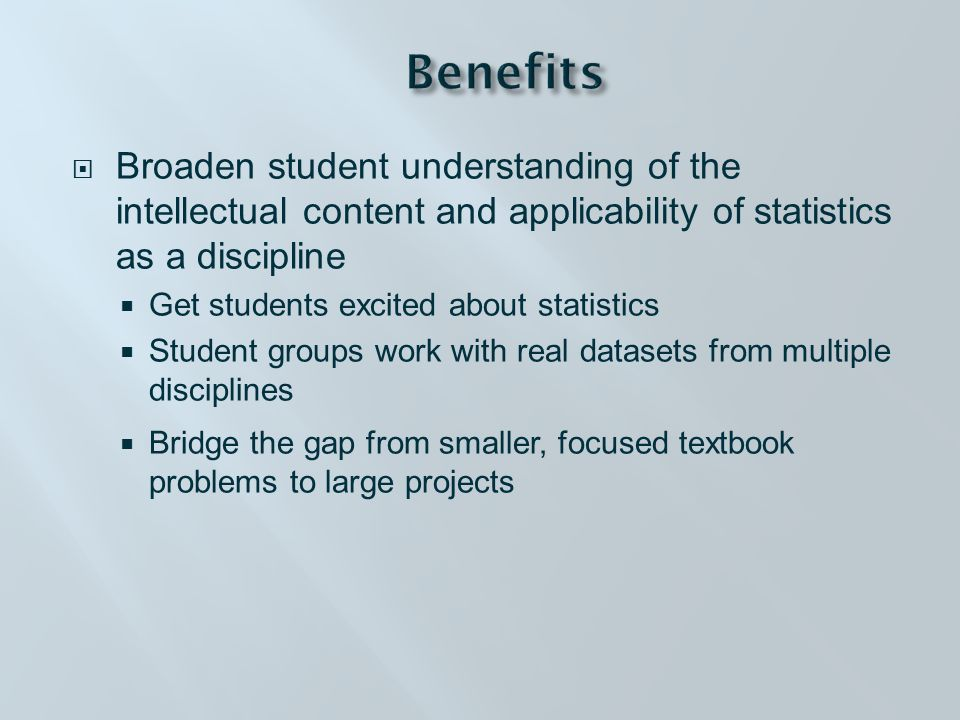  Broaden student understanding of the intellectual content and applicability of statistics as a discipline  Get students excited about statistics  Student groups work with real datasets from multiple disciplines  Bridge the gap from smaller, focused textbook problems to large projects