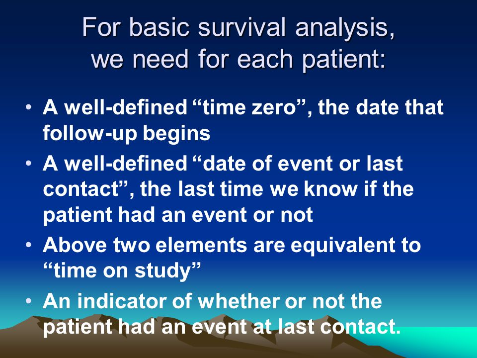 For basic survival analysis, we need for each patient: A well-defined time zero , the date that follow-up begins A well-defined date of event or last contact , the last time we know if the patient had an event or not Above two elements are equivalent to time on study An indicator of whether or not the patient had an event at last contact.