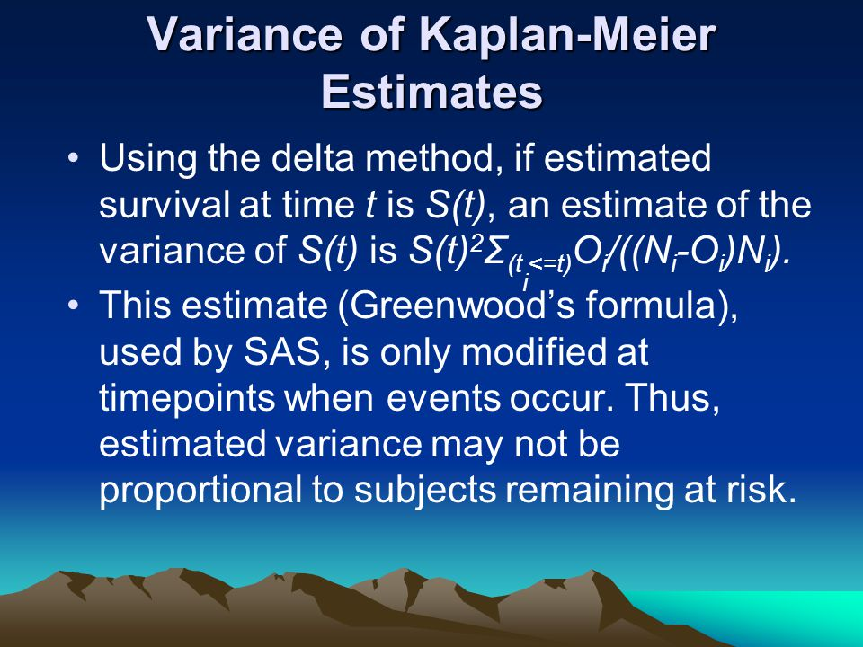 Variance of Kaplan-Meier Estimates Using the delta method, if estimated survival at time t is S(t), an estimate of the variance of S(t) is S(t) 2 Σ (t i <=t) O i /((N i -O i )N i ).