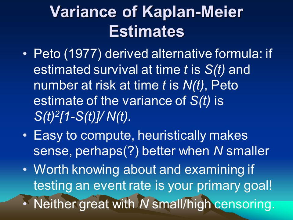 Variance of Kaplan-Meier Estimates Peto (1977) derived alternative formula: if estimated survival at time t is S(t) and number at risk at time t is N(t), Peto estimate of the variance of S(t) is S(t) 2 [1-S(t)]/ N(t).