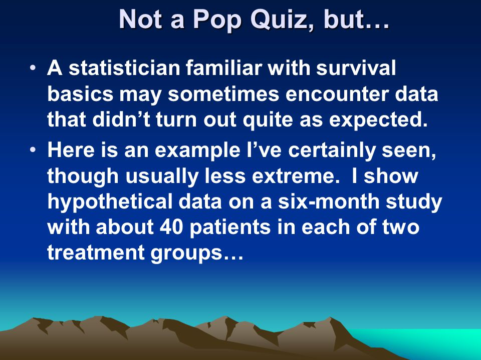Not a Pop Quiz, but… A statistician familiar with survival basics may sometimes encounter data that didn't turn out quite as expected.