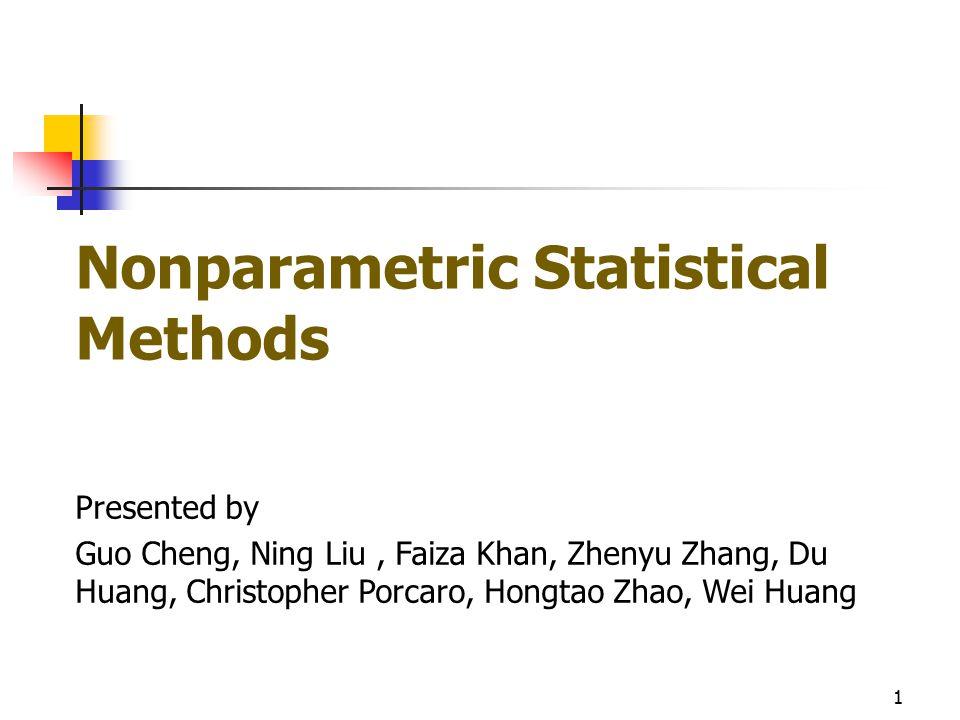 Nonparametric Statistical Methods Presented by Guo Cheng, Ning Liu, Faiza Khan, Zhenyu Zhang, Du Huang, Christopher Porcaro, Hongtao Zhao, Wei Huang 1