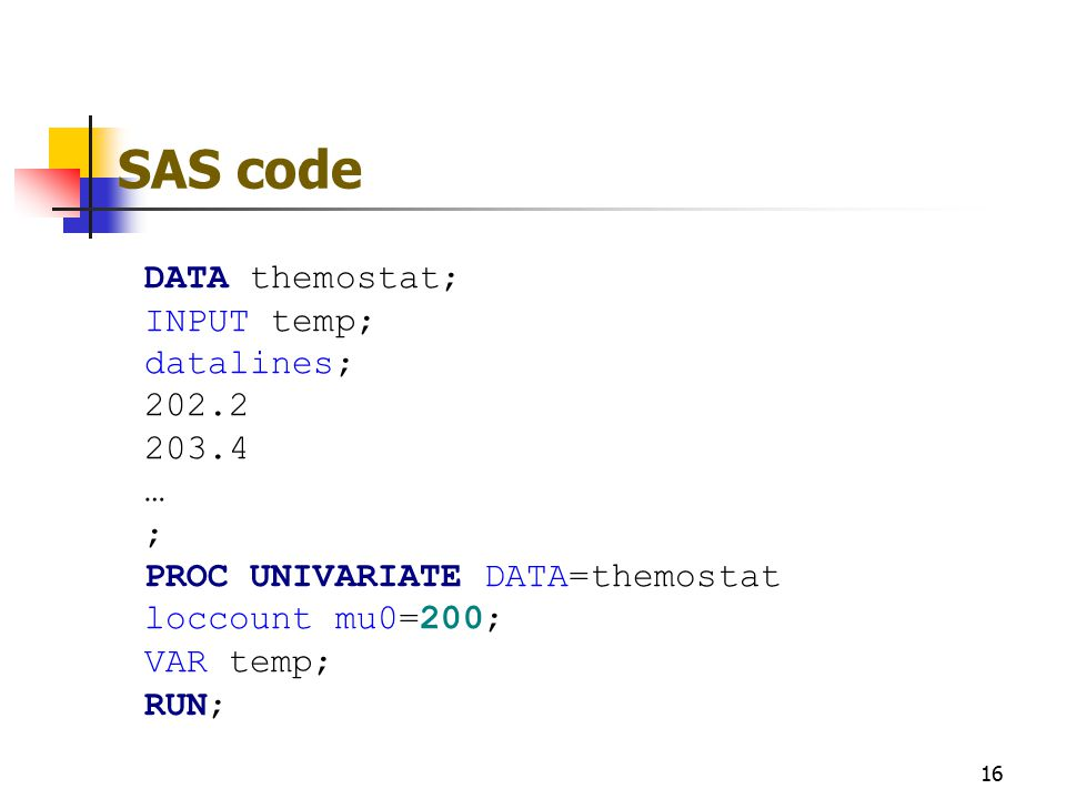 SAS code 16 DATA themostat; INPUT temp; datalines; 202.2 203.4 … ; PROC UNIVARIATE DATA=themostat loccount mu0=200; VAR temp; RUN;
