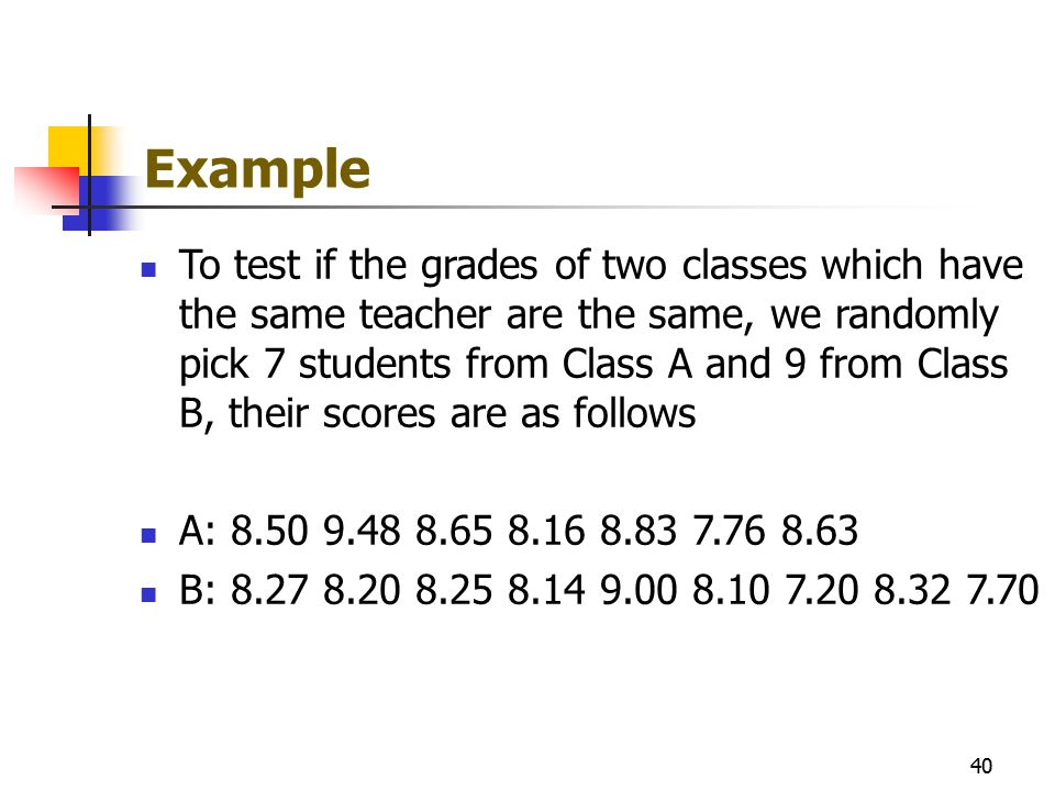 Example To test if the grades of two classes which have the same teacher are the same, we randomly pick 7 students from Class A and 9 from Class B, th