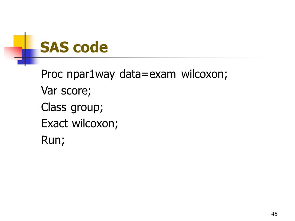 SAS code Proc npar1way data=exam wilcoxon; Var score; Class group; Exact wilcoxon; Run; 45