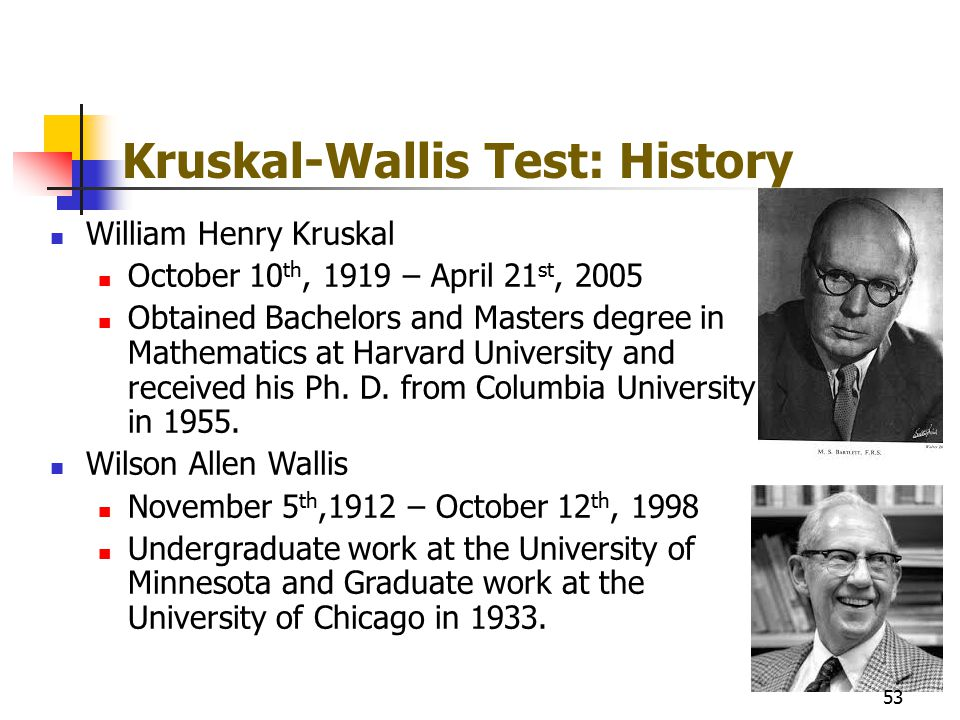 Kruskal-Wallis Test: History William Henry Kruskal October 10 th, 1919 – April 21 st, 2005 Obtained Bachelors and Masters degree in Mathematics at Har