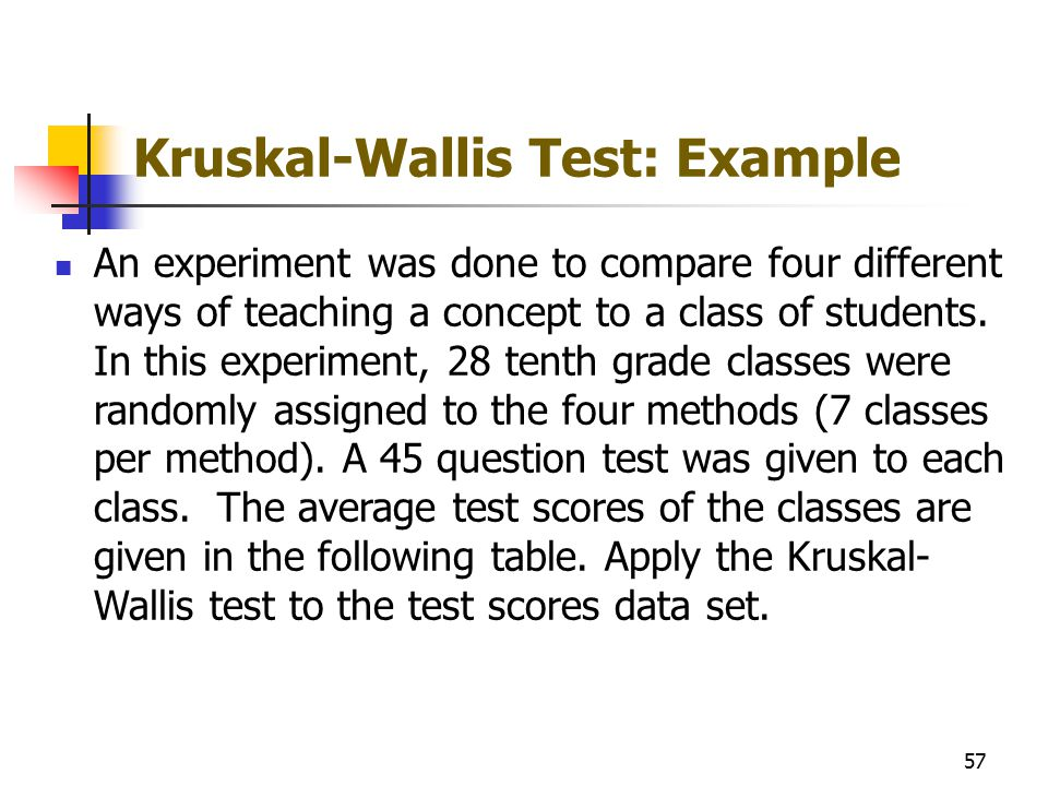 Kruskal-Wallis Test: Example An experiment was done to compare four different ways of teaching a concept to a class of students. In this experiment, 2