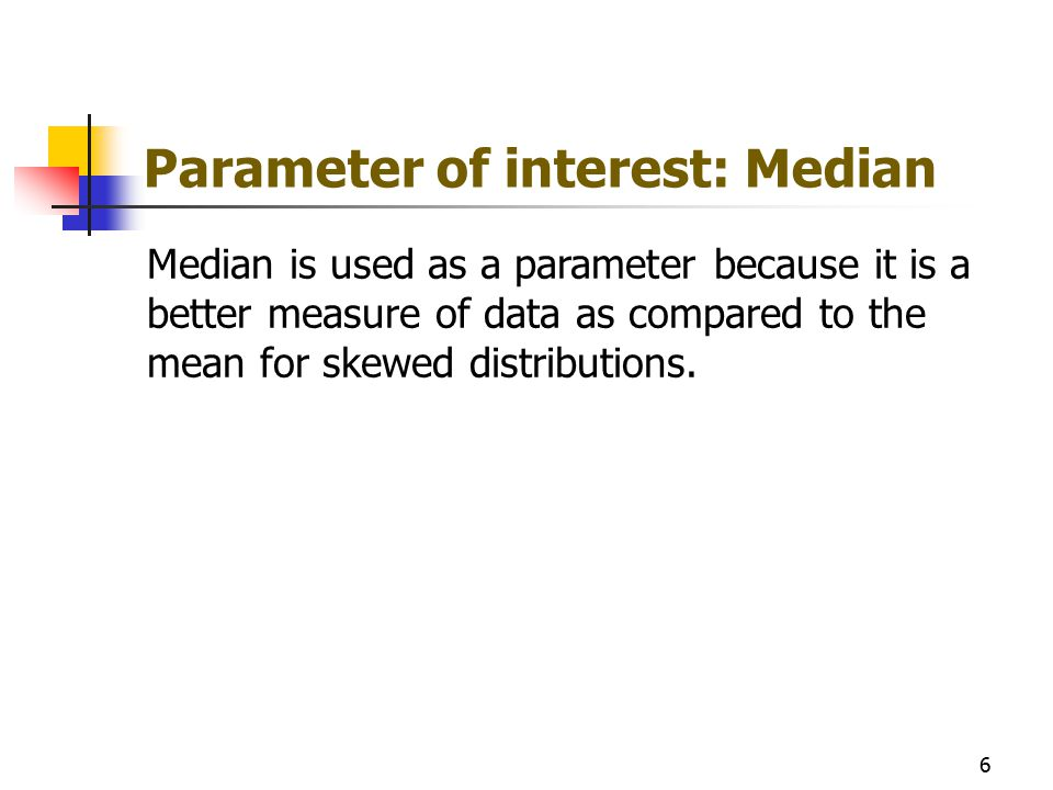 Parameter of interest: Median Median is used as a parameter because it is a better measure of data as compared to the mean for skewed distributions. 6