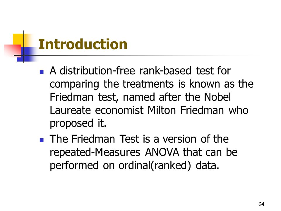 Introduction A distribution-free rank-based test for comparing the treatments is known as the Friedman test, named after the Nobel Laureate economist
