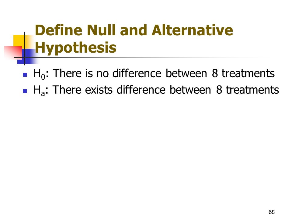 Define Null and Alternative Hypothesis H 0 : There is no difference between 8 treatments H a : There exists difference between 8 treatments 68