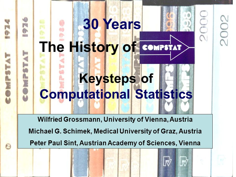 The History of Keysteps of Computational Statistics Wilfried Grossmann, University of Vienna, Austria Michael G.