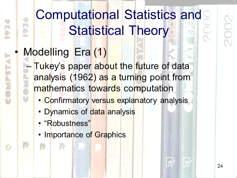 24 Computational Statistics and Statistical Theory Modelling Era (1) –Tukey's paper about the future of data analysis (1962) as a turning point from mathematics towards computation Confirmatory versus explanatory analysis Dynamics of data analysis Robustness Importance of Graphics