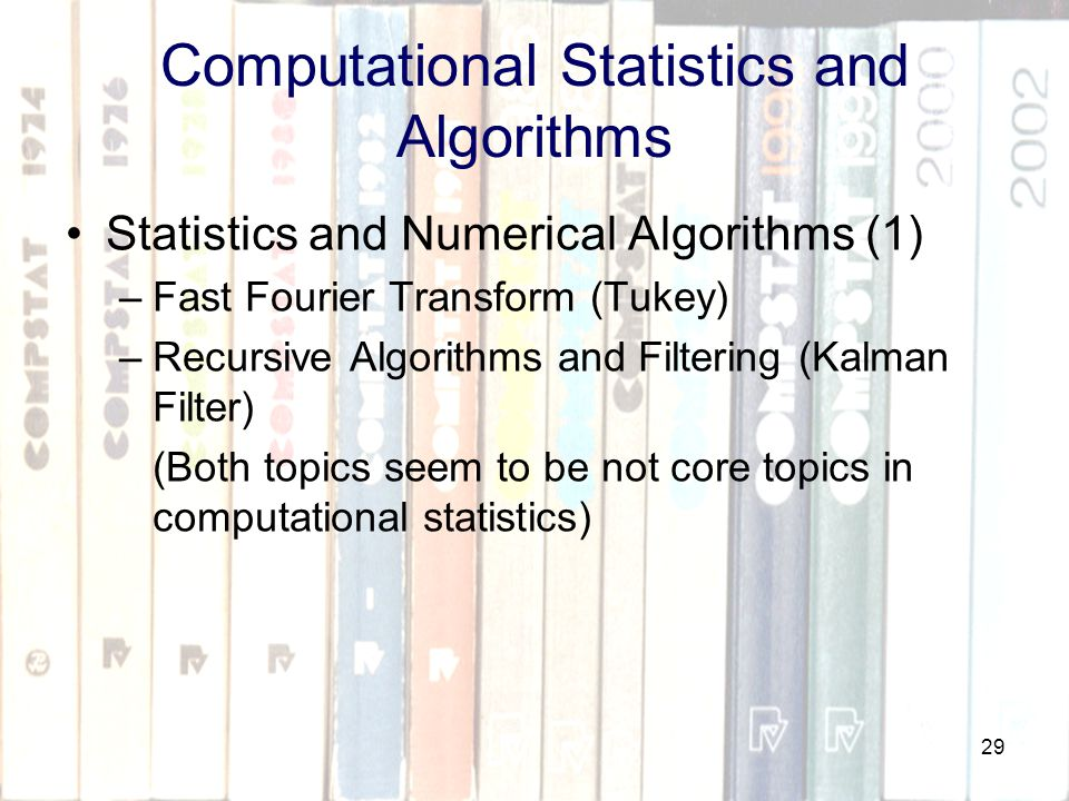 29 Computational Statistics and Algorithms Statistics and Numerical Algorithms (1) –Fast Fourier Transform (Tukey) –Recursive Algorithms and Filtering (Kalman Filter) (Both topics seem to be not core topics in computational statistics)