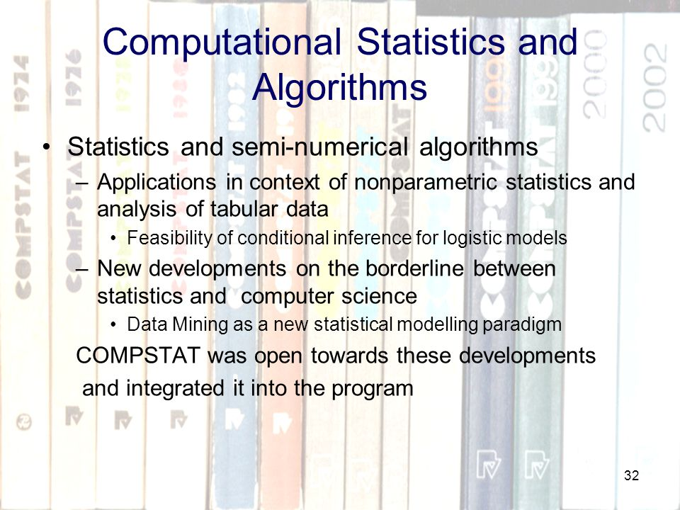 32 Computational Statistics and Algorithms Statistics and semi-numerical algorithms –Applications in context of nonparametric statistics and analysis of tabular data Feasibility of conditional inference for logistic models –New developments on the borderline between statistics and computer science Data Mining as a new statistical modelling paradigm COMPSTAT was open towards these developments and integrated it into the program