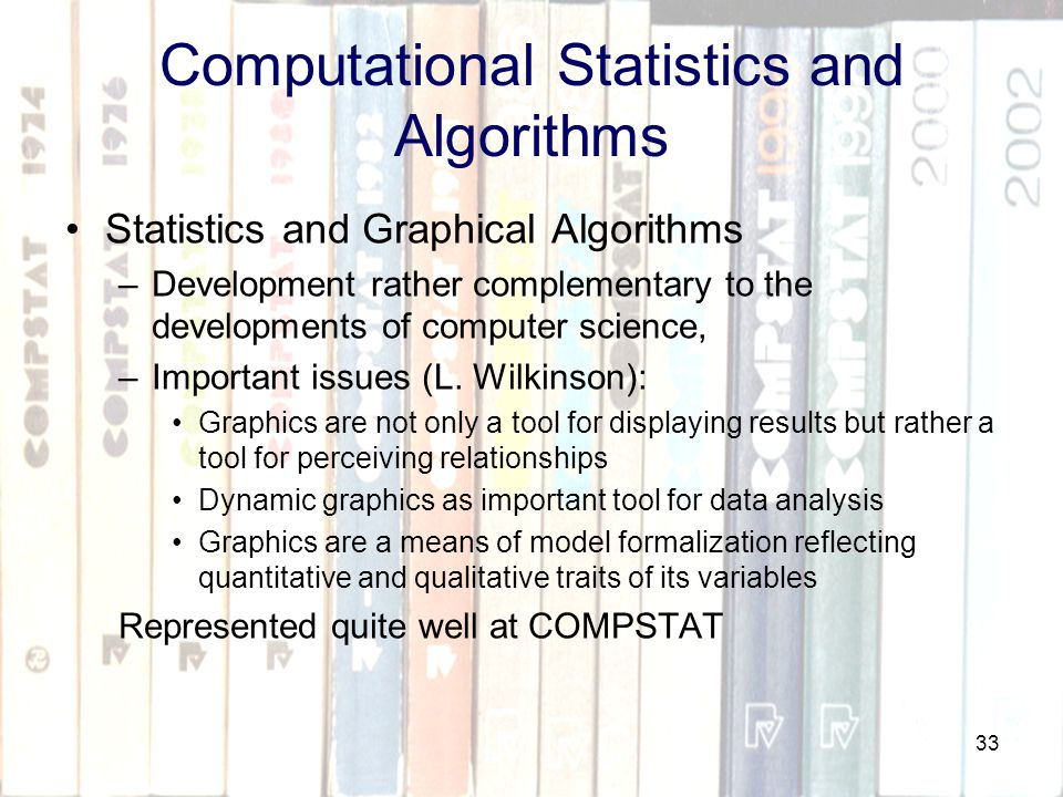 33 Computational Statistics and Algorithms Statistics and Graphical Algorithms –Development rather complementary to the developments of computer science, –Important issues (L.