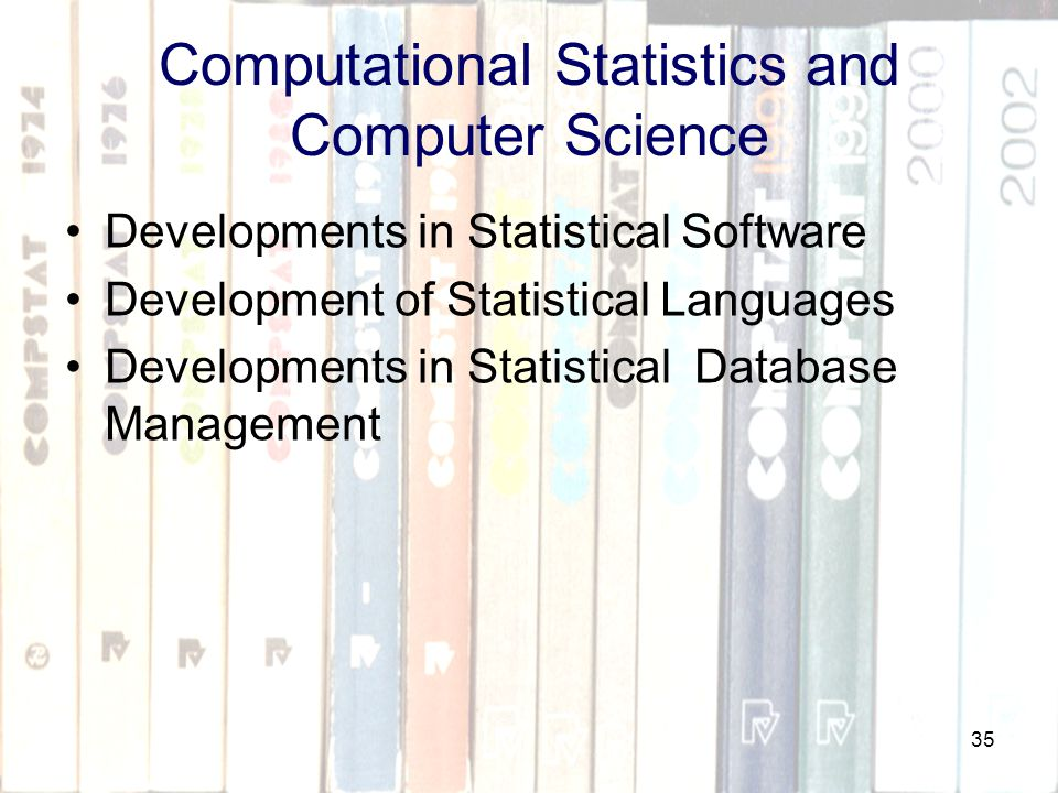 35 Computational Statistics and Computer Science Developments in Statistical Software Development of Statistical Languages Developments in Statistical Database Management