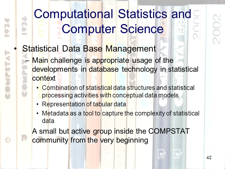 42 Computational Statistics and Computer Science Statistical Data Base Management –Main challenge is appropriate usage of the developments in database technology in statistical context Combination of statistical data structures and statistical processing activities with conceptual data models Representation of tabular data Metadata as a tool to capture the complexity of statistical data A small but active group inside the COMPSTAT community from the very beginning