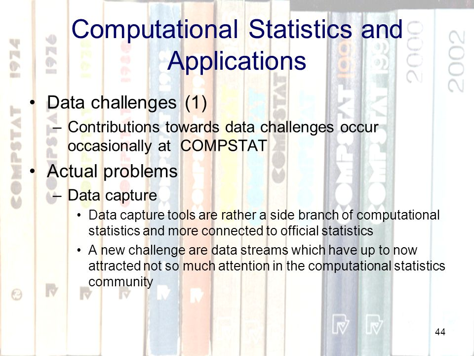 44 Computational Statistics and Applications Data challenges (1) –Contributions towards data challenges occur occasionally at COMPSTAT Actual problems –Data capture Data capture tools are rather a side branch of computational statistics and more connected to official statistics A new challenge are data streams which have up to now attracted not so much attention in the computational statistics community