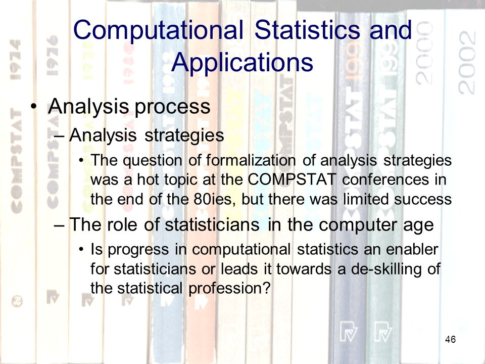 46 Computational Statistics and Applications Analysis process –Analysis strategies The question of formalization of analysis strategies was a hot topic at the COMPSTAT conferences in the end of the 80ies, but there was limited success –The role of statisticians in the computer age Is progress in computational statistics an enabler for statisticians or leads it towards a de-skilling of the statistical profession